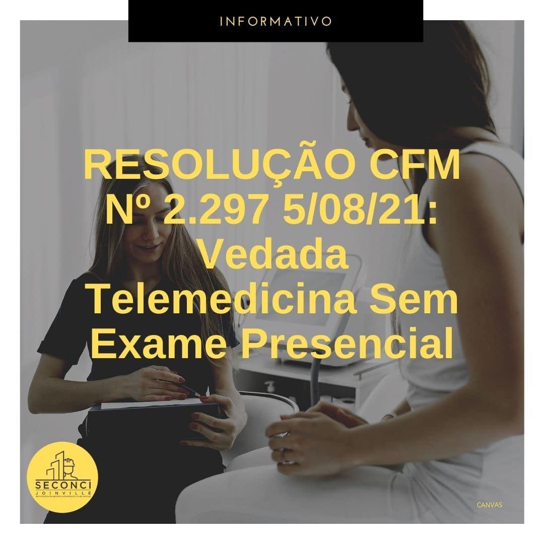 RESOLUÇÃO CFM Nº 2.297 5/08/21: Vedada Telemedicina Sem Exame Presencial